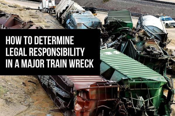 Photo of a train wreck with the words How To Determine Legal Responsibility in a Major Train Wreck